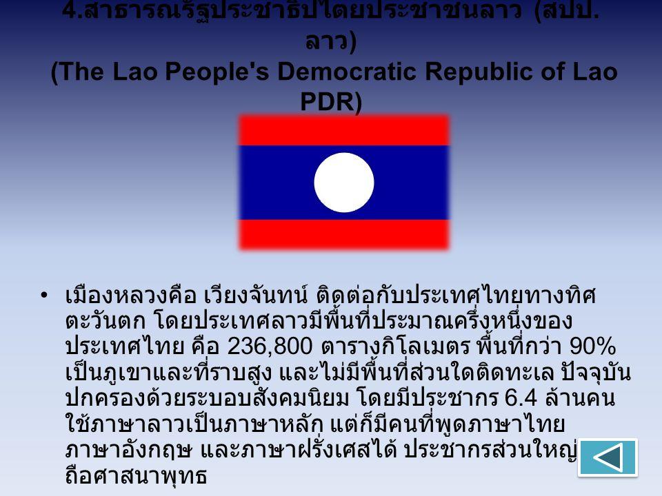 4. สาธารณรัฐประชาธิปไตยประชาชนลาว ( สปป. ลาว ) (The Lao People's Democratic Republic of Lao PDR) เมืองหลวงคือ เวียงจันทน์ ติดต่อกับประเทศไทยทางทิศ ตะว