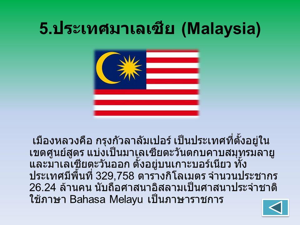 5. ประเทศมาเลเซีย (Malaysia) เมืองหลวงคือ กรุงกัวลาลัมเปอร์ เป็นประเทศที่ตั้งอยู่ใน เขตศูนย์สูตร แบ่งเป็นมาเลเซียตะวันตกบคาบสมุทรมลายู และมาเลเซียตะวั
