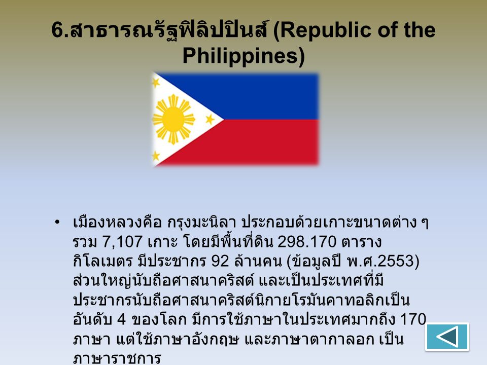 6. สาธารณรัฐฟิลิปปินส์ (Republic of the Philippines) เมืองหลวงคือ กรุงมะนิลา ประกอบด้วยเกาะขนาดต่าง ๆ รวม 7,107 เกาะ โดยมีพื้นที่ดิน 298.170 ตาราง กิโ