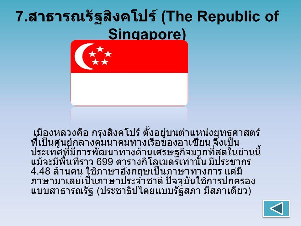 7. สาธารณรัฐสิงคโปร์ (The Republic of Singapore) เมืองหลวงคือ กรุงสิงคโปร์ ตั้งอยู่บนตำแหน่งยุทธศาสตร์ ที่เป็นศูนย์กลางคมนาคมทางเรือของอาเซียน จึงเป็น