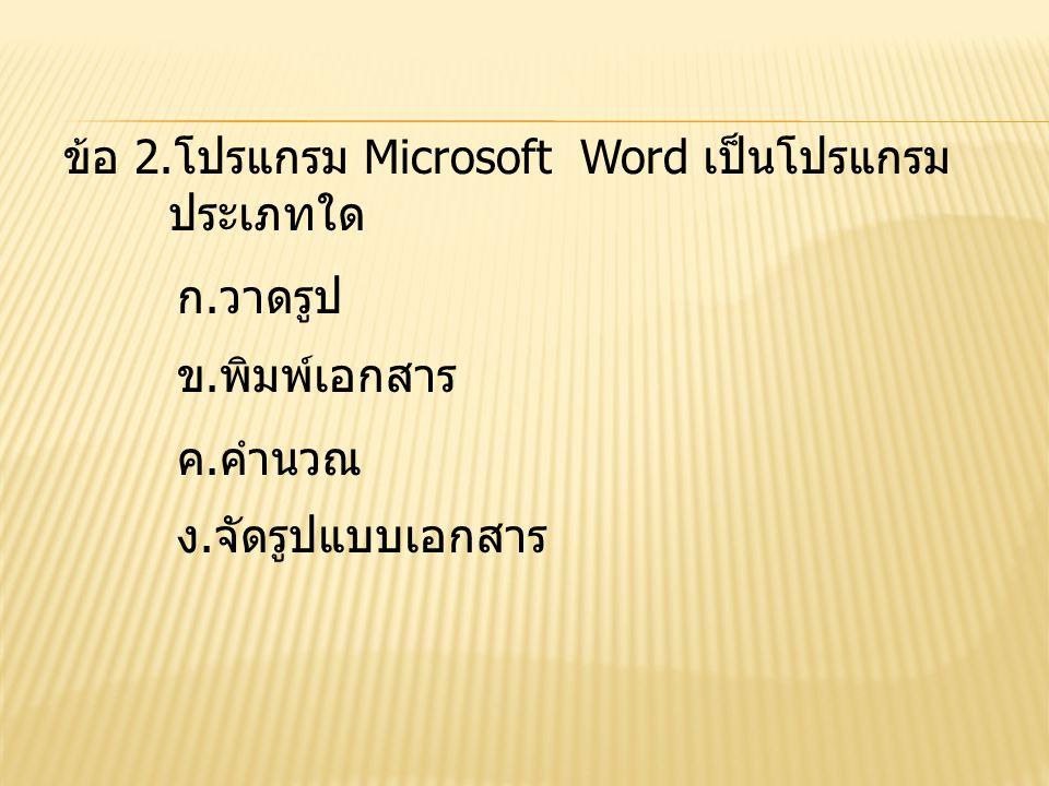ข้อ 2.โปรแกรม Microsoft Word เป็นโปรแกรม ประเภทใด ก.วาดรูป ข.พิมพ์เอกสาร ค.คำนวณ ง.จัดรูปแบบเอกสาร