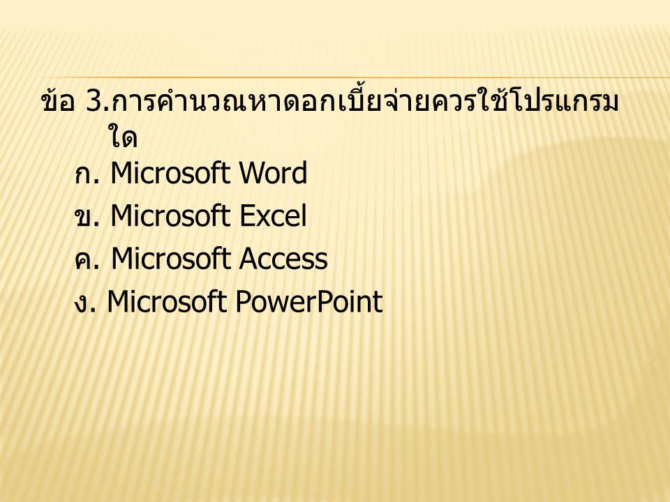 ข้อ 3.การคำนวณหาดอกเบี้ยจ่ายควรใช้โปรแกรม ใด ก. Microsoft Word ข. Microsoft Excel ค. Microsoft Access ง. Microsoft PowerPoint