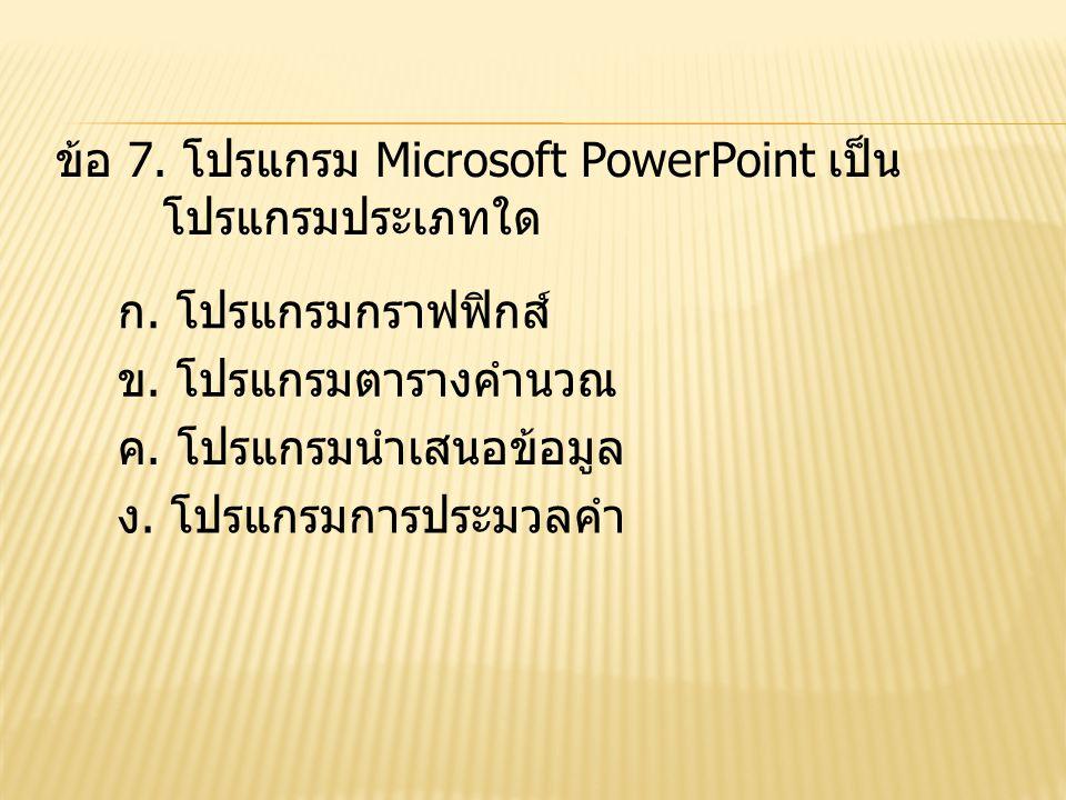 ข้อ 7. โปรแกรม Microsoft PowerPoint เป็น โปรแกรมประเภทใด ข. โปรแกรมตารางคำนวณ ง. โปรแกรมการประมวลคำ ค. โปรแกรมนำเสนอข้อมูล ก. โปรแกรมกราฟฟิกส์