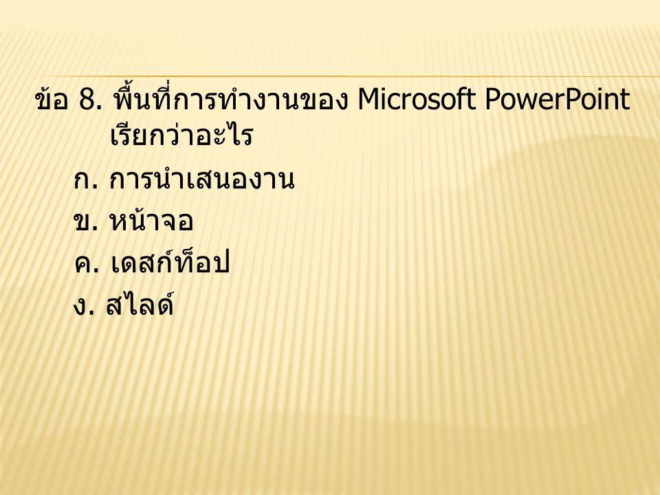 ข้อ 8. พื้นที่การทำงานของ Microsoft PowerPoint เรียกว่าอะไร ก. การนำเสนองาน ข. หน้าจอ ง. สไลด์ ค. เดสก์ท็อป