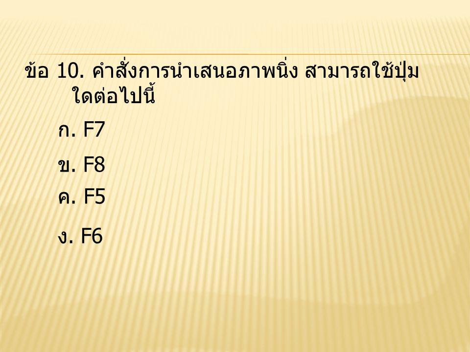 ข้อ 10. คำสั่งการนำเสนอภาพนิ่ง สามารถใช้ปุ่ม ใดต่อไปนี้ ก. F7 ข. F8 ง. F6 ค. F5