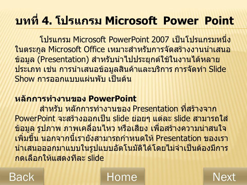 บทที่ 4. โปรแกรม Microsoft Power Point โปรแกรม Microsoft PowerPoint 2007 เป็นโปรแกรมหนึ่ง ในตระกูล Microsoft Office เหมาะสำหรับการจัดสร้างงานนำเสนอ ข้