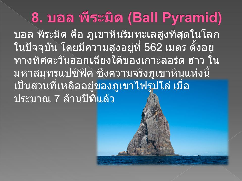 บอล พีระมิด คือ ภูเขาหินริมทะเลสูงที่สุดในโลก ในปัจจุบัน โดยมีความสูงอยู่ที่ 562 เมตร ตั้งอยู่ ทางทิศตะวันออกเฉียงใต้ของเกาะลอร์ด ฮาว ใน มหาสมุทรแปซิฟ