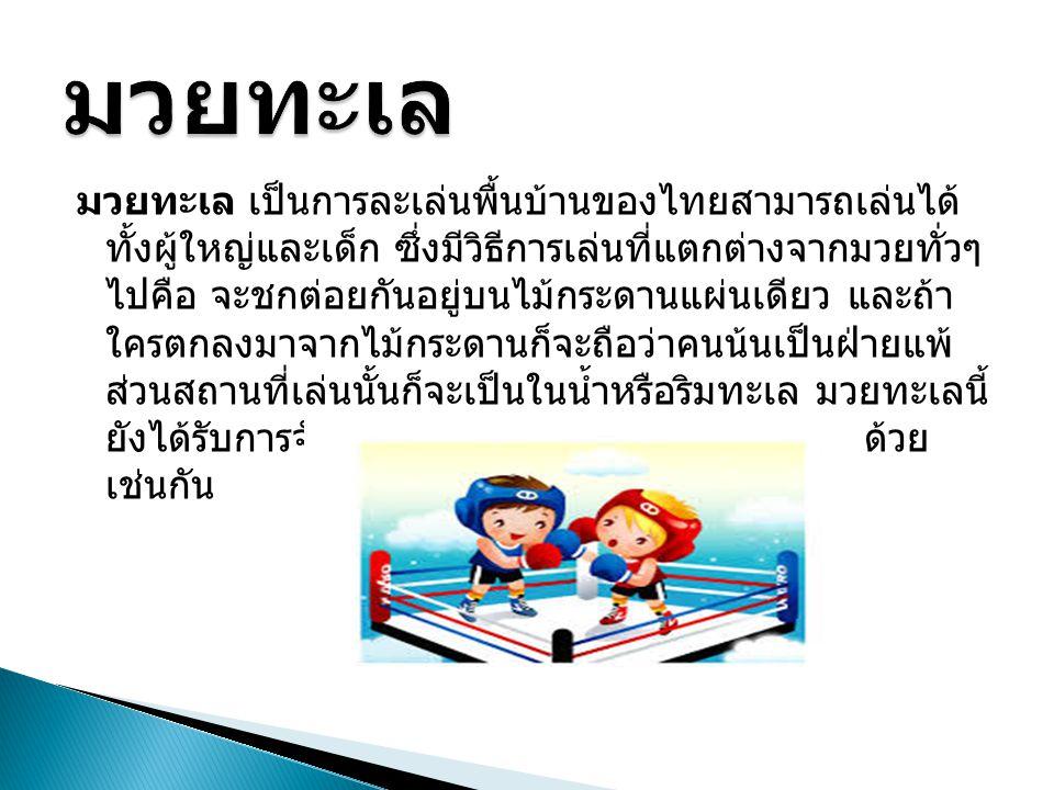 มวยทะเล เป็นการละเล่นพื้นบ้านของไทยสามารถเล่นได้ ทั้งผู้ใหญ่และเด็ก ซึ่งมีวิธีการเล่นที่แตกต่างจากมวยทั่วๆ ไปคือ จะชกต่อยกันอยู่บนไม้กระดานแผ่นเดียว แ