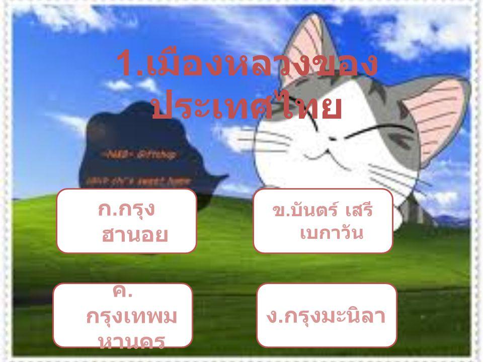 1. เมืองหลวงของ ประเทศไทย ก. กรุง ฮานอย ข. บันตร์ เสรี เบกาวัน ค. กรุงเทพม หานคร ง. กรุงมะนิลา