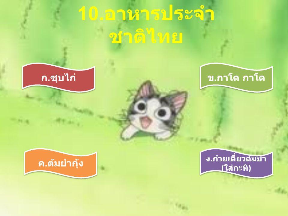 10. อาหารประจำ ชาติไทย ก. ซุบไก่ ง. ก๋วยเตี่ยวต้มยำ ( ใส่กะทิ ) ข. กาโด กาโด ค. ต้มยำกุ้ง
