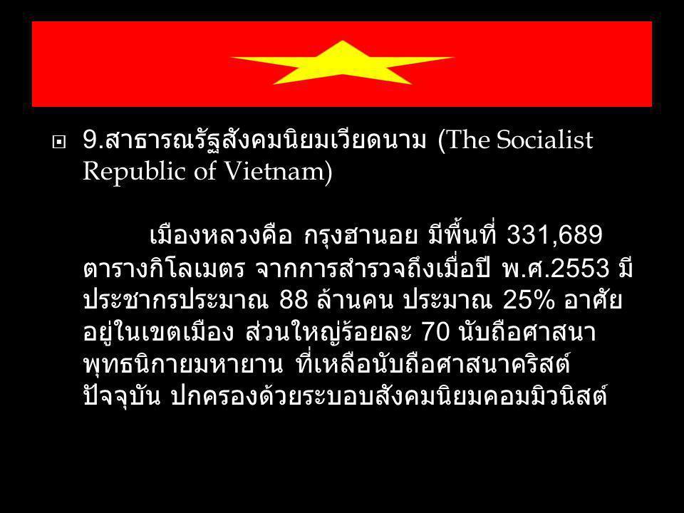  9. สาธารณรัฐสังคมนิยมเวียดนาม (The Socialist Republic of Vietnam) เมืองหลวงคือ กรุงฮานอย มีพื้นที่ 331,689 ตารางกิโลเมตร จากการสำรวจถึงเมื่อปี พ. ศ.