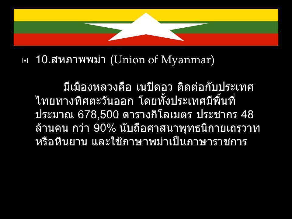  10. สหภาพพม่า (Union of Myanmar) มีเมืองหลวงคือ เนปิดอว ติดต่อกับประเทศ ไทยทางทิศตะวันออก โดยทั้งประเทศมีพื้นที่ ประมาณ 678,500 ตารางกิโลเมตร ประชาก