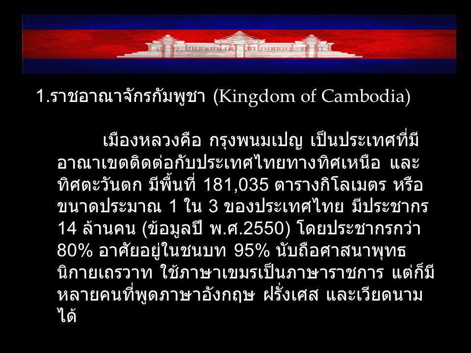 1. ราชอาณาจักรกัมพูชา (Kingdom of Cambodia) เมืองหลวงคือ กรุงพนมเปญ เป็นประเทศที่มี อาณาเขตติดต่อกับประเทศไทยทางทิศเหนือ และ ทิศตะวันตก มีพื้นที่ 181,