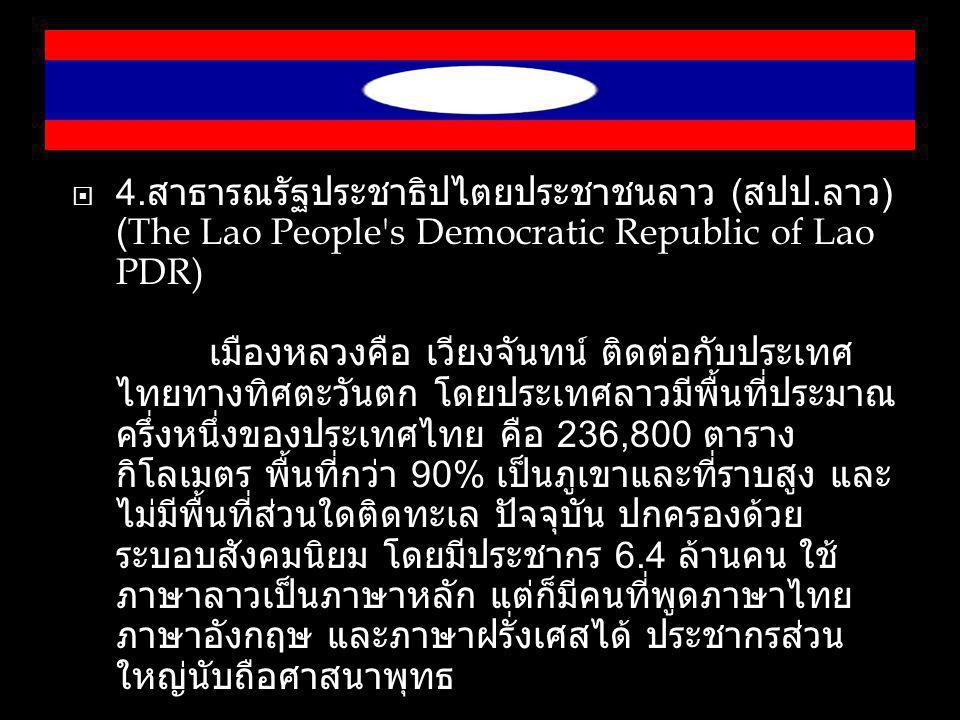  4. สาธารณรัฐประชาธิปไตยประชาชนลาว ( สปป. ลาว ) (The Lao People's Democratic Republic of Lao PDR) เมืองหลวงคือ เวียงจันทน์ ติดต่อกับประเทศ ไทยทางทิศต