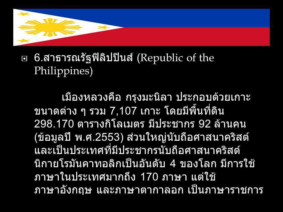  6. สาธารณรัฐฟิลิปปินส์ (Republic of the Philippines) เมืองหลวงคือ กรุงมะนิลา ประกอบด้วยเกาะ ขนาดต่าง ๆ รวม 7,107 เกาะ โดยมีพื้นที่ดิน 298.170 ตารางก