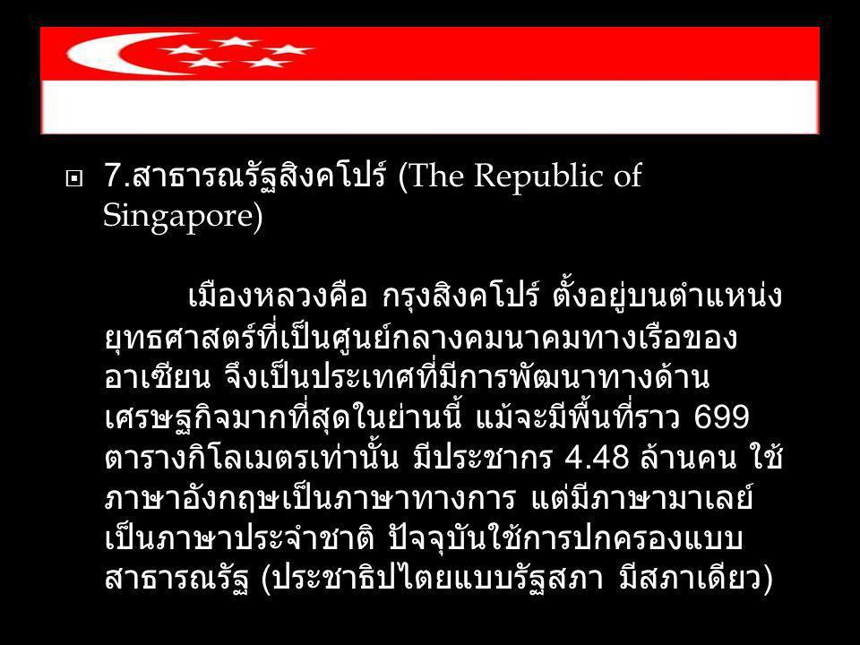  7. สาธารณรัฐสิงคโปร์ (The Republic of Singapore) เมืองหลวงคือ กรุงสิงคโปร์ ตั้งอยู่บนตำแหน่ง ยุทธศาสตร์ที่เป็นศูนย์กลางคมนาคมทางเรือของ อาเซียน จึงเ