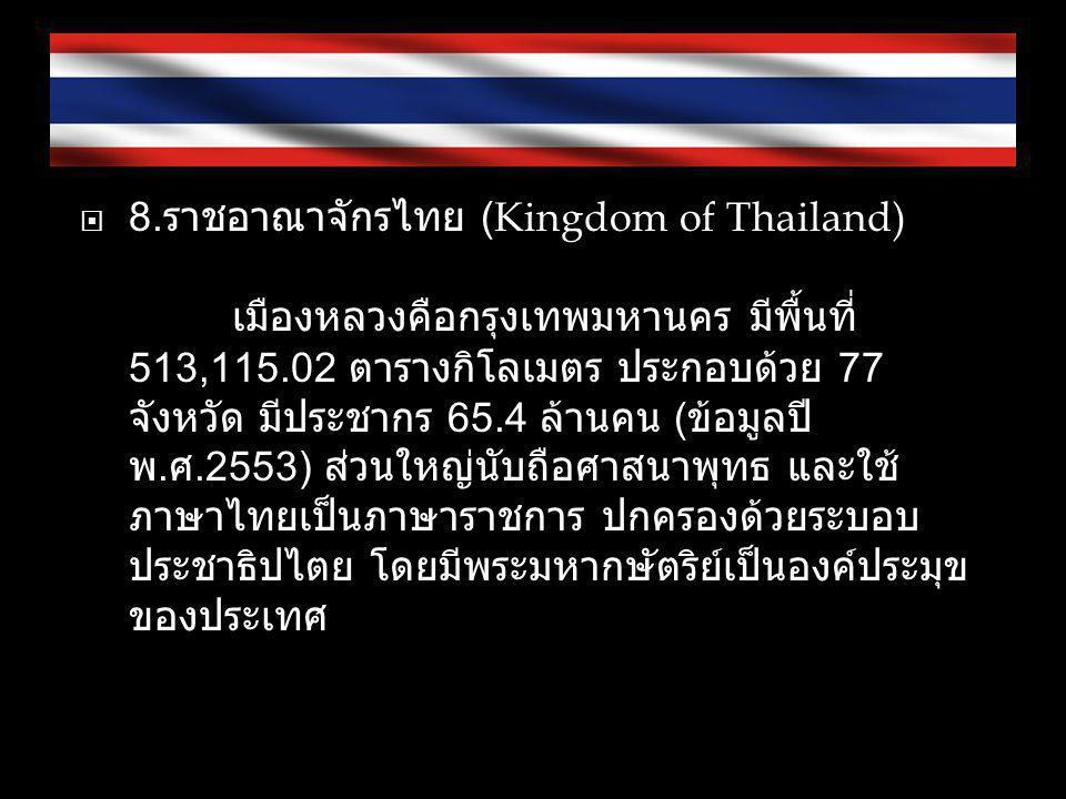  8. ราชอาณาจักรไทย (Kingdom of Thailand) เมืองหลวงคือกรุงเทพมหานคร มีพื้นที่ 513,115.02 ตารางกิโลเมตร ประกอบด้วย 77 จังหวัด มีประชากร 65.4 ล้านคน ( ข