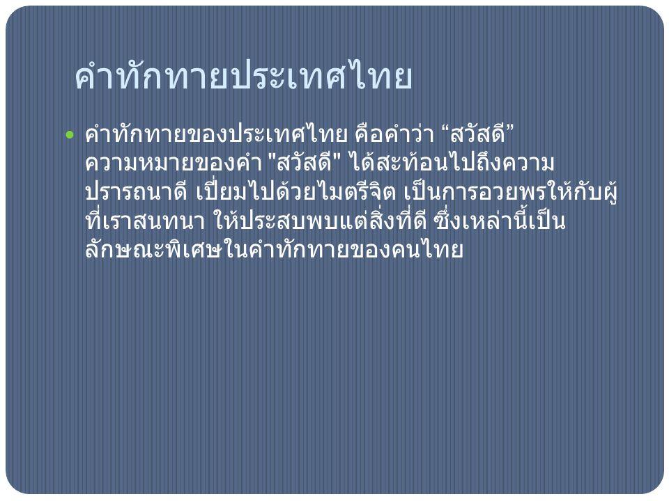 คำทักทายประเทศไทย คำทักทายของประเทศไทย คือคำว่า สวัสดี ความหมายของคำ สวัสดี ได้สะท้อนไปถึงความ ปรารถนาดี เปี่ยมไปด้วยไมตรีจิต เป็นการอวยพรให้กับผู้ ที่เราสนทนา ให้ประสบพบแต่สิ่งที่ดี ซึ่งเหล่านี้เป็น ลักษณะพิเศษในคำทักทายของคนไทย