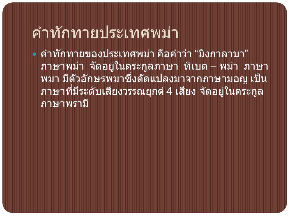 """คำทักทายประเทศพม่า คำทักทายของประเทศพม่า คือคำว่า """" มิงกาลาบา """" ภาษาพม่า จัดอยู่ในตระกูลภาษา ทิเบต – พม่า ภาษา พม่า มีตัวอักษรพม่าซึ่งดัดแปลงมาจากภาษา"""
