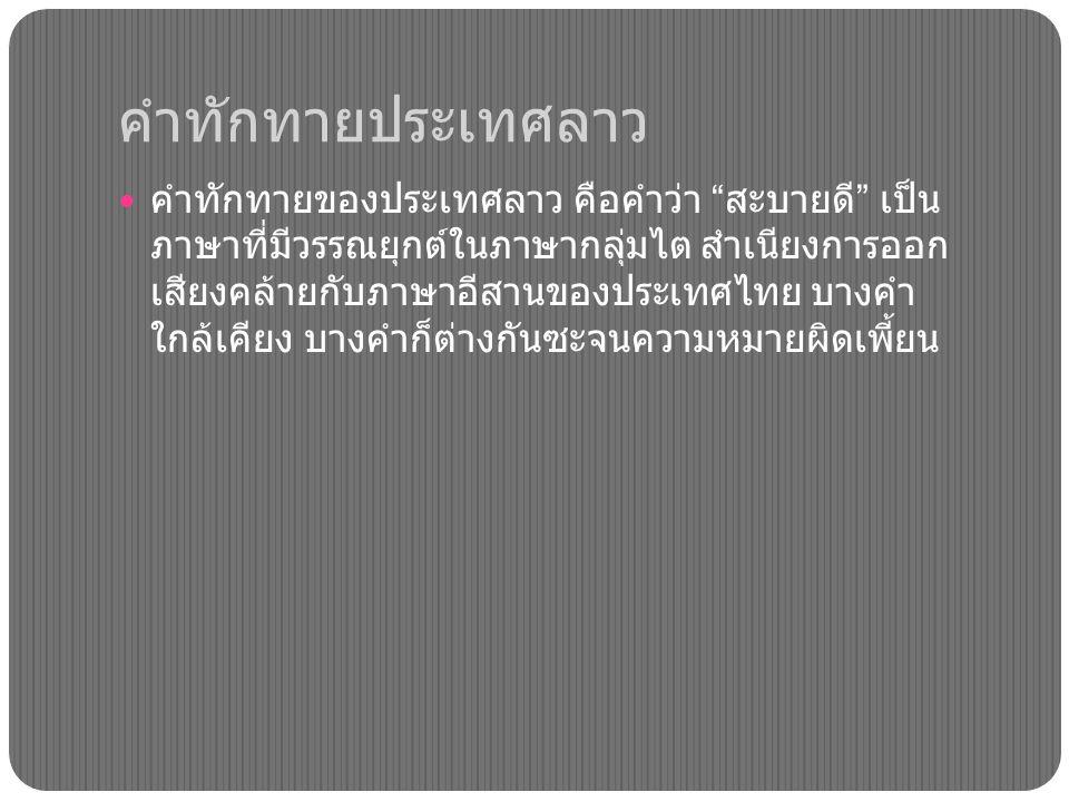 คำทักทายประเทศลาว คำทักทายของประเทศลาว คือคำว่า สะบายดี เป็น ภาษาที่มีวรรณยุกต์ในภาษากลุ่มไต สำเนียงการออก เสียงคล้ายกับภาษาอีสานของประเทศไทย บางคำ ใกล้เคียง บางคำก็ต่างกันซะจนความหมายผิดเพี้ยน