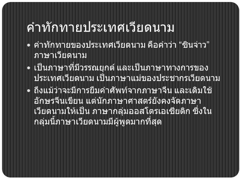 คำทักทายประเทศเวียดนาม คำทักทายของประเทศเวียดนาม คือคำว่า ซินจ่าว ภาษาเวียดนาม เป็นภาษาที่มีวรรณยุกต์ และเป็นภาษาทางการของ ประเทศเวียดนาม เป็นภาษาแม่ของประชากรเวียดนาม ถึงแม้ว่าจะมีการยืมคำศัพท์จากภาษาจีน และเดิมใช้ อักษรจีนเขียน แต่นักภาษาศาสตร์ยังคงจัดภาษา เวียดนามให้เป็น ภาษากลุ่มออสโตรเอเซียติก ซึ่งใน กลุ่มนี้ภาษาเวียดนามมีผู้พูดมากที่สุด