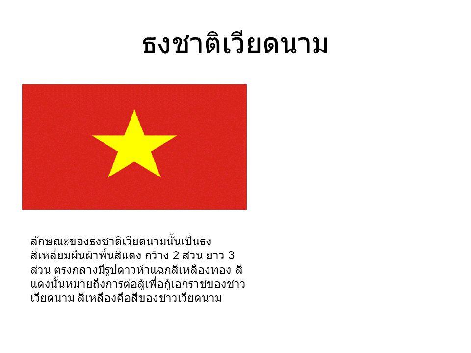 ธงชาติเวียดนาม ลักษณะของธงชาติเวียดนามนั้นเป็นธง สี่เหลี่ยมผืนผ้าพื้นสีแดง กว้าง 2 ส่วน ยาว 3 ส่วน ตรงกลางมีรูปดาวห้าแฉกสีเหลืองทอง สี แดงนั้นหมายถึงการต่อสู้เพื่อกู้เอกราชของชาว เวียดนาม สีเหลืองคือสีของชาวเวียดนาม