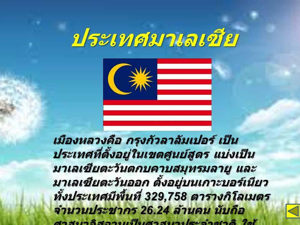 ประเทศมาเลเซีย เมืองหลวงคือ กรุงกัวลาลัมเปอร์ เป็น ประเทศที่ตั้งอยู่ในเขตศูนย์สูตร แบ่งเป็น มาเลเซียตะวันตกบคาบสมุทรมลายู และ มาเลเซียตะวันออก ตั้งอยู่บนเกาะบอร์เนียว ทั้งประเทศมีพื้นที่ 329,758 ตารางกิโลเมตร จำนวนประชากร 26.24 ล้านคน นับถือ ศาสนาอิสลามเป็นศาสนาประจำชาติ ใช้ ภาษา Bahasa Melayu เป็นภาษาราชการ