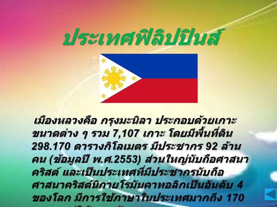 ประเทศฟิลิปปินส์ เมืองหลวงคือ กรุงมะนิลา ประกอบด้วยเกาะ ขนาดต่าง ๆ รวม 7,107 เกาะ โดยมีพื้นที่ดิน 298.170 ตารางกิโลเมตร มีประชากร 92 ล้าน คน ( ข้อมูลปี พ.