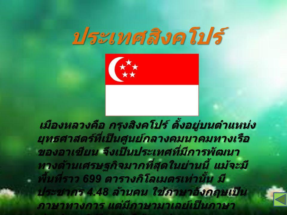 ประเทศสิงคโปร์ เมืองหลวงคือ กรุงสิงคโปร์ ตั้งอยู่บนตำแหน่ง ยุทธศาสตร์ที่เป็นศูนย์กลางคมนาคมทางเรือ ของอาเซียน จึงเป็นประเทศที่มีการพัฒนา ทางด้านเศรษฐกิจมากที่สุดในย่านนี้ แม้จะมี พื้นที่ราว 699 ตารางกิโลเมตรเท่านั้น มี ประชากร 4.48 ล้านคน ใช้ภาษาอังกฤษเป็น ภาษาทางการ แต่มีภาษามาเลย์เป็นภาษา ประจำชาติ ปัจจุบันใช้การปกครองแบบ สาธารณรัฐ ( ประชาธิปไตยแบบรัฐสภา มีสภา เดียว )