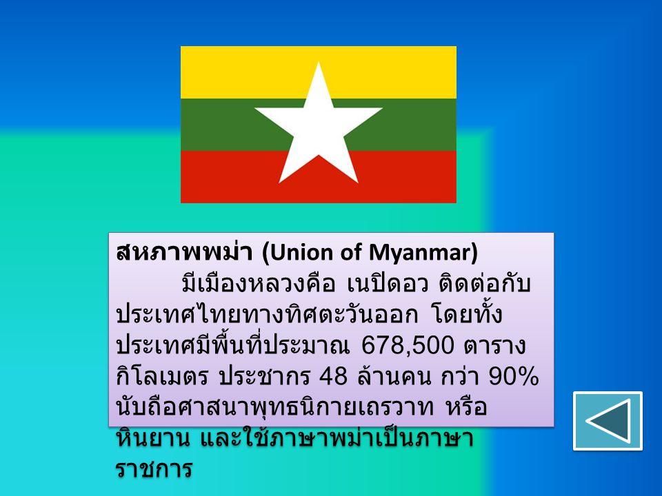 สหภาพพม่า (Union of Myanmar) มีเมืองหลวงคือ เนปิดอว ติดต่อกับ ประเทศไทยทางทิศตะวันออก โดยทั้ง ประเทศมีพื้นที่ประมาณ 678,500 ตาราง กิโลเมตร ประชากร 48