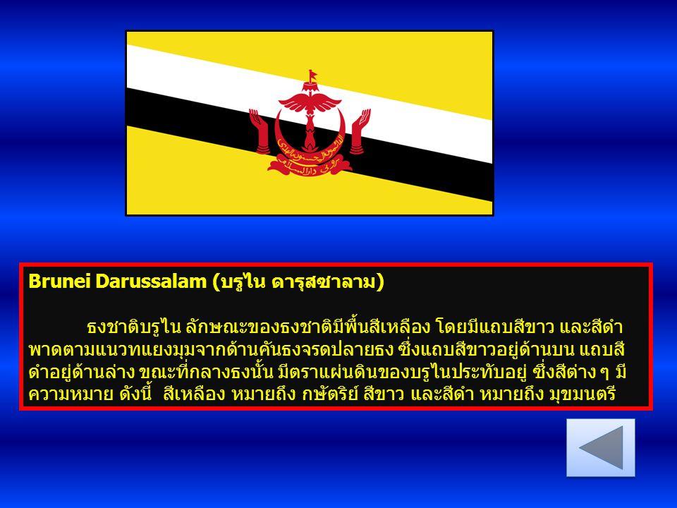 Brunei Darussalam (บรูไน ดารุสซาลาม) ธงชาติบรูไน ลักษณะของธงชาติมีพื้นสีเหลือง โดยมีแถบสีขาว และสีดำ พาดตามแนวทแยงมุมจากด้านคันธงจรดปลายธง ซึ่งแถบสีขา