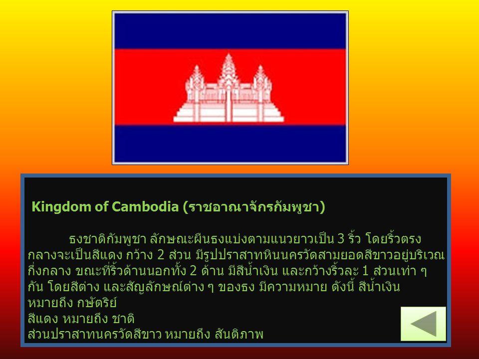 Kingdom of Cambodia (ราชอาณาจักรกัมพูชา) ธงชาติกัมพูชา ลักษณะผืนธงแบ่งตามแนวยาวเป็น 3 ริ้ว โดยริ้วตรง กลางจะเป็นสีแดง กว้าง 2 ส่วน มีรูปปราสาทหินนครวั