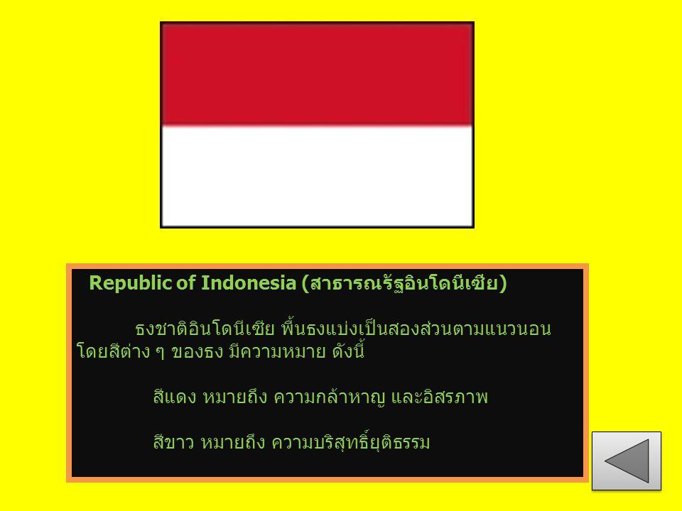 Republic of Indonesia (สาธารณรัฐอินโดนีเซีย) ธงชาติอินโดนีเซีย พื้นธงแบ่งเป็นสองส่วนตามแนวนอน โดยสีต่าง ๆ ของธง มีความหมาย ดังนี้ สีแดง หมายถึง ความกล