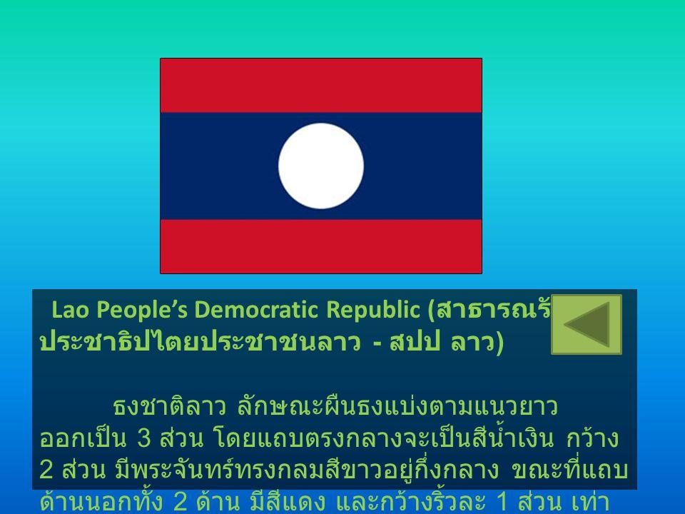 Lao People's Democratic Republic ( สาธารณรัฐ ประชาธิปไตยประชาชนลาว - สปป ลาว ) ธงชาติลาว ลักษณะผืนธงแบ่งตามแนวยาว ออกเป็น 3 ส่วน โดยแถบตรงกลางจะเป็นสี