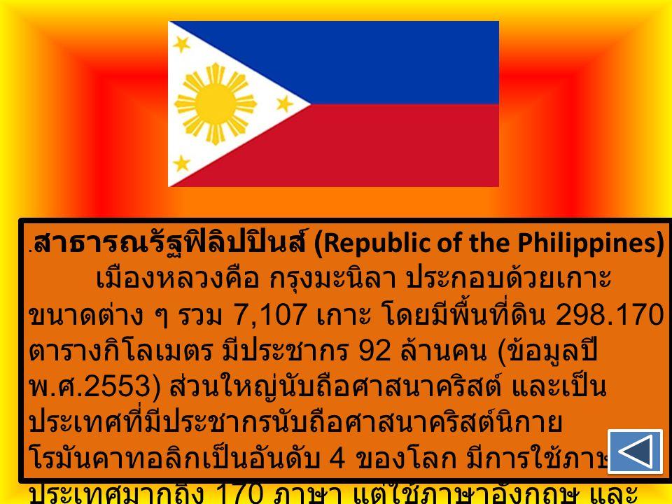 . สาธารณรัฐฟิลิปปินส์ (Republic of the Philippines) เมืองหลวงคือ กรุงมะนิลา ประกอบด้วยเกาะ ขนาดต่าง ๆ รวม 7,107 เกาะ โดยมีพื้นที่ดิน 298.170 ตารางกิโล