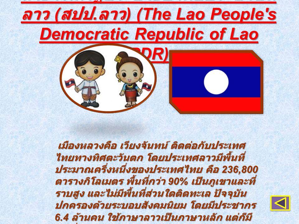 สาธารณรัฐประชาธิปไตยประชาชน ลาว ( สปป. ลาว ) (The Lao People's Democratic Republic of Lao PDR) เมืองหลวงคือ เวียงจันทน์ ติดต่อกับประเทศ ไทยทางทิศตะวัน