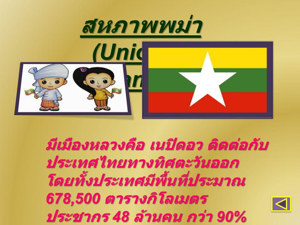 สหภาพพม่า (Union of Myanmar) มีเมืองหลวงคือ เนปิดอว ติดต่อกับ ประเทศไทยทางทิศตะวันออก โดยทั้งประเทศมีพื้นที่ประมาณ 678,500 ตารางกิโลเมตร ประชากร 48 ล้