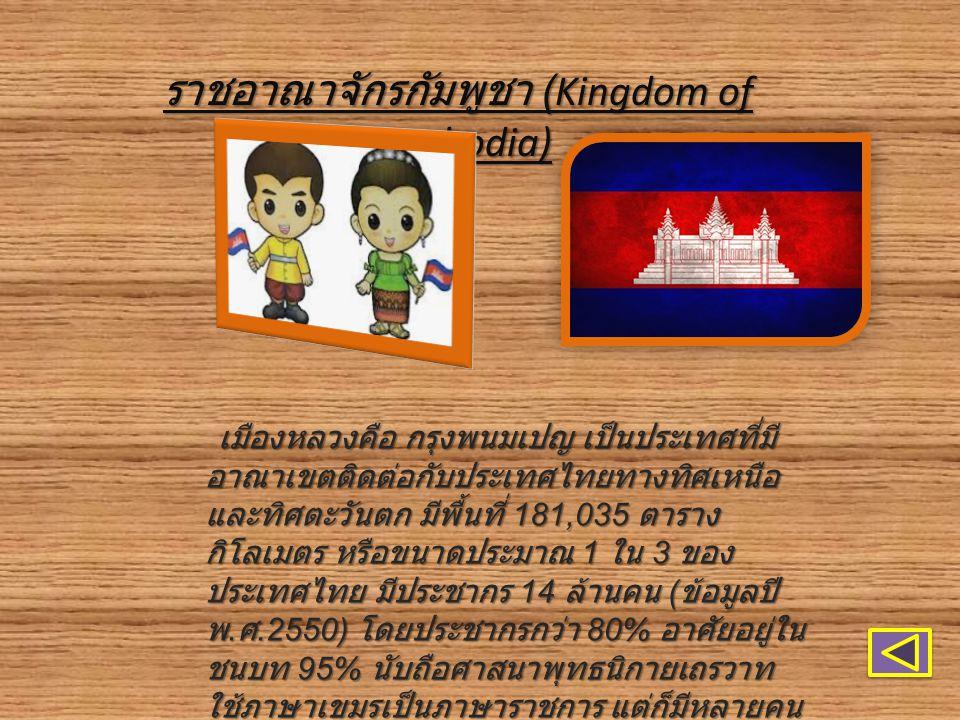 ราชอาณาจักรกัมพูชา (Kingdom of Cambodia) เมืองหลวงคือ กรุงพนมเปญ เป็นประเทศที่มี อาณาเขตติดต่อกับประเทศไทยทางทิศเหนือ และทิศตะวันตก มีพื้นที่ 181,035