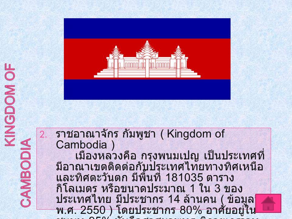 2. ราชอาณาจักร กัมพูชา ( Kingdom of Cambodia ) เมืองหลวงคือ กรุงพนมเปญ เป็นประเทศที่ มีอาณาเขตติดต่อกับประเทศไทยทางทิศเหนือ และทิศตะวันตก มีพื้นที่ 18