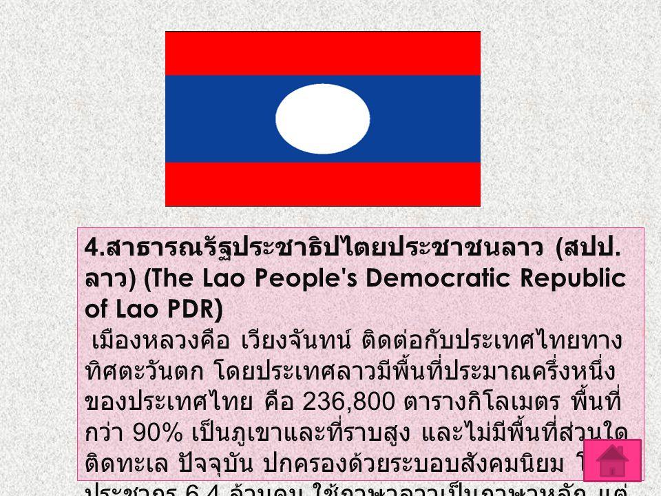 4. สาธารณรัฐประชาธิปไตยประชาชนลาว ( สปป. ลาว ) (The Lao People's Democratic Republic of Lao PDR) เมืองหลวงคือ เวียงจันทน์ ติดต่อกับประเทศไทยทาง ทิศตะว