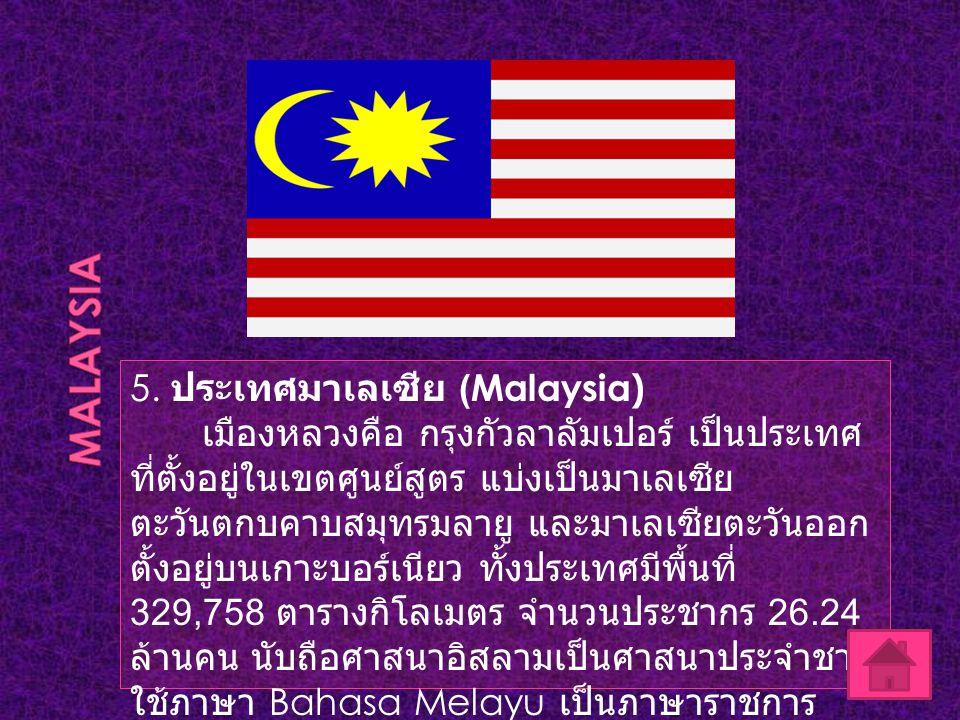5. ประเทศมาเลเซีย (Malaysia) เมืองหลวงคือ กรุงกัวลาลัมเปอร์ เป็นประเทศ ที่ตั้งอยู่ในเขตศูนย์สูตร แบ่งเป็นมาเลเซีย ตะวันตกบคาบสมุทรมลายู และมาเลเซียตะว