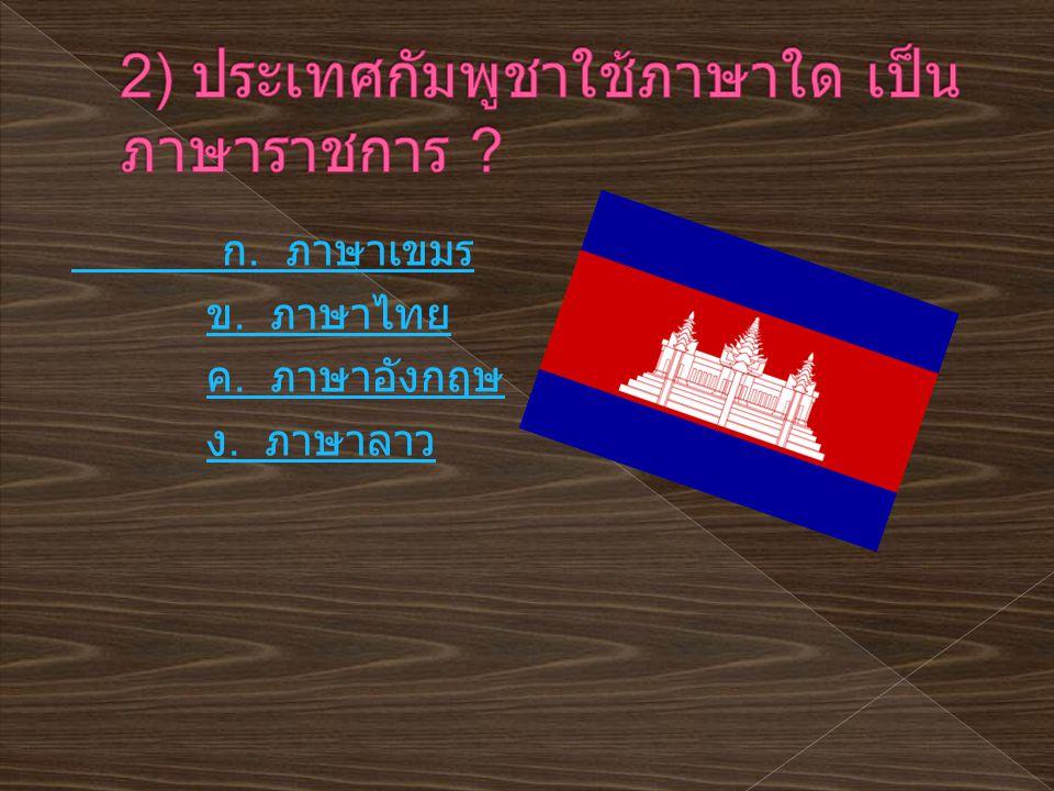 ก. ภาษาเขมร ข. ภาษาไทย ข. ภาษาไทย ค. ภาษาอังกฤษ ค. ภาษาอังกฤษ ง. ภาษาลาว ง. ภาษาลาว