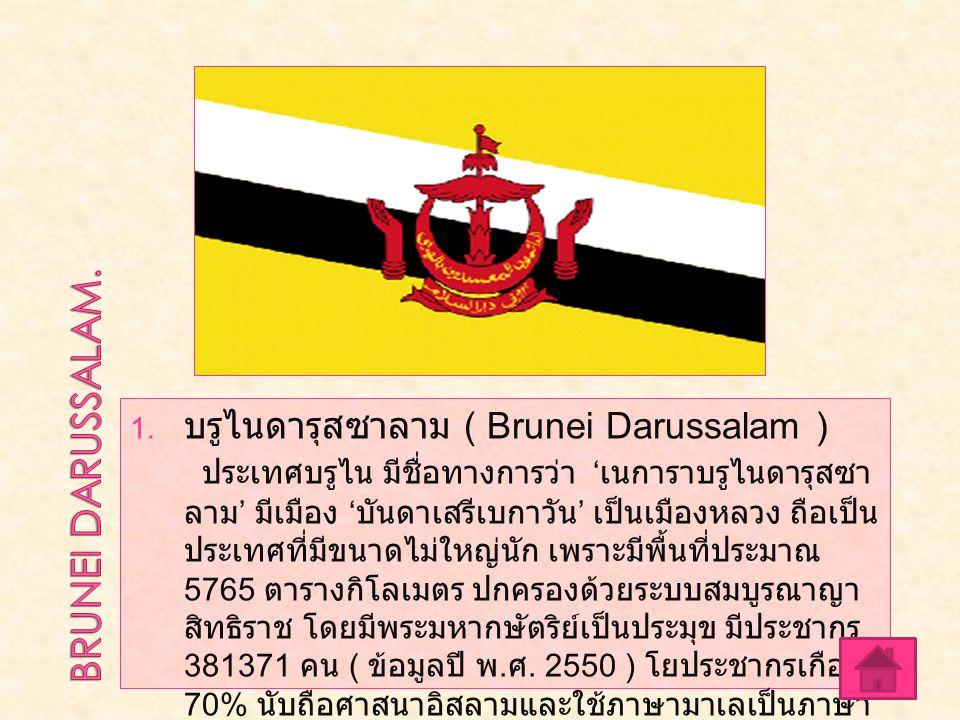  บรูไนดารุสซาลาม ( Brunei Darussalam ) ประเทศบรูไน มีชื่อทางการว่า ' เนการาบรูไนดารุสซา ลาม ' มีเมือง ' บันดาเสรีเบกาวัน ' เป็นเมืองหลวง ถือเป็น ประ