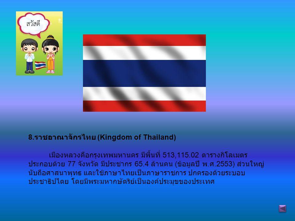 8. ราชอาณาจักรไทย (Kingdom of Thailand) เมืองหลวงคือกรุงเทพมหานคร มีพื้นที่ 513,115.02 ตารางกิโลเมตร ประกอบด้วย 77 จังหวัด มีประชากร 65.4 ล้านคน ( ข้อ