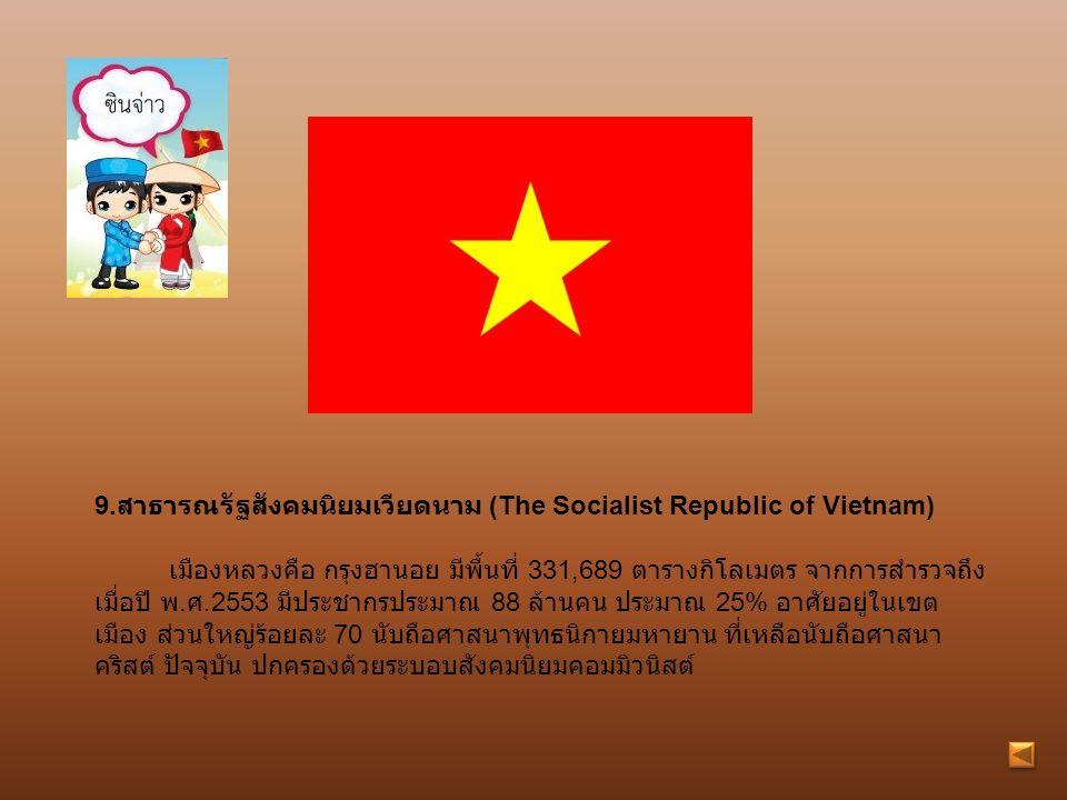 9. สาธารณรัฐสังคมนิยมเวียดนาม (The Socialist Republic of Vietnam) เมืองหลวงคือ กรุงฮานอย มีพื้นที่ 331,689 ตารางกิโลเมตร จากการสำรวจถึง เมื่อปี พ. ศ.2