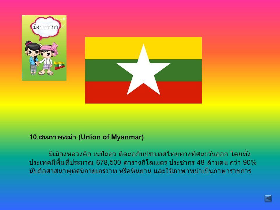 10. สหภาพพม่า (Union of Myanmar) มีเมืองหลวงคือ เนปิดอว ติดต่อกับประเทศไทยทางทิศตะวันออก โดยทั้ง ประเทศมีพื้นที่ประมาณ 678,500 ตารางกิโลเมตร ประชากร 4