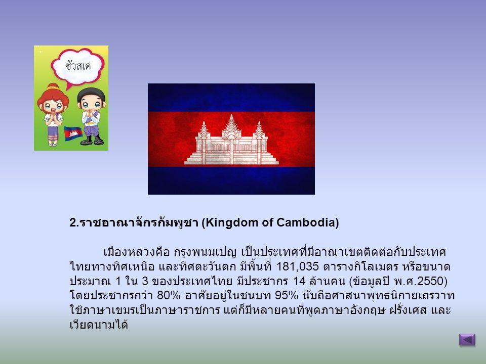 2. ราชอาณาจักรกัมพูชา (Kingdom of Cambodia) เมืองหลวงคือ กรุงพนมเปญ เป็นประเทศที่มีอาณาเขตติดต่อกับประเทศ ไทยทางทิศเหนือ และทิศตะวันตก มีพื้นที่ 181,0