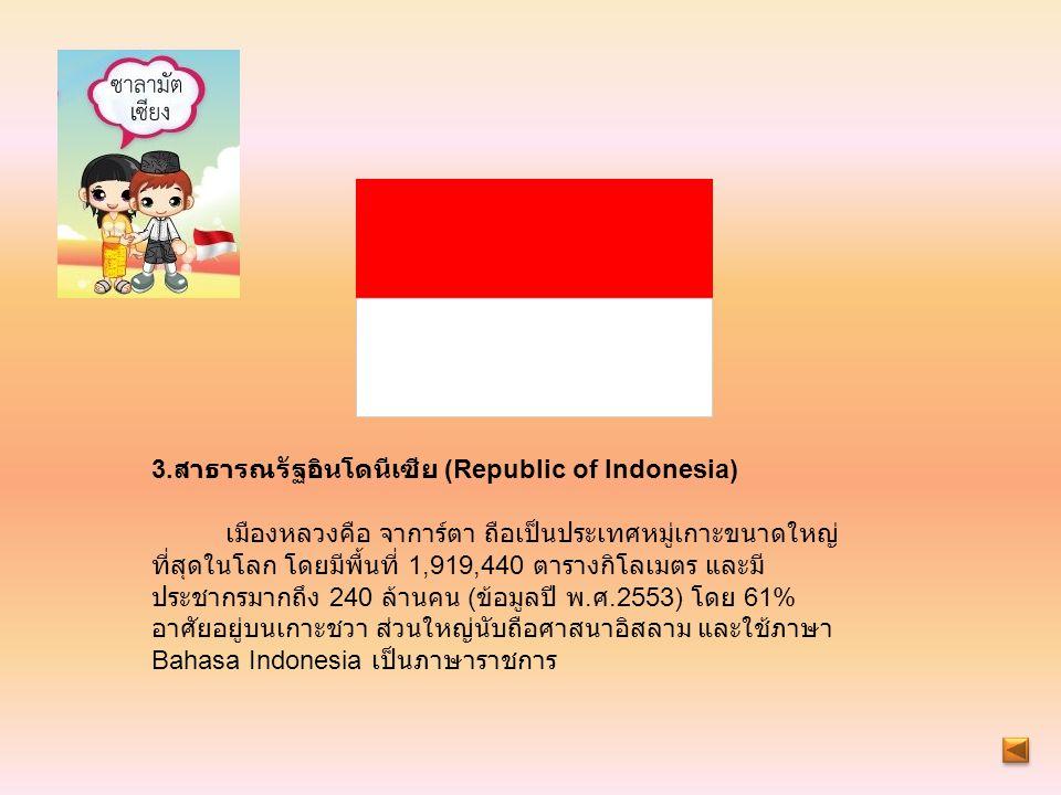 3. สาธารณรัฐอินโดนีเซีย (Republic of Indonesia) เมืองหลวงคือ จาการ์ตา ถือเป็นประเทศหมู่เกาะขนาดใหญ่ ที่สุดในโลก โดยมีพื้นที่ 1,919,440 ตารางกิโลเมตร แ