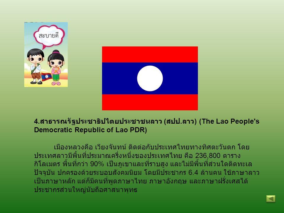 4. สาธารณรัฐประชาธิปไตยประชาชนลาว ( สปป. ลาว ) (The Lao People's Democratic Republic of Lao PDR) เมืองหลวงคือ เวียงจันทน์ ติดต่อกับประเทศไทยทางทิศตะวั