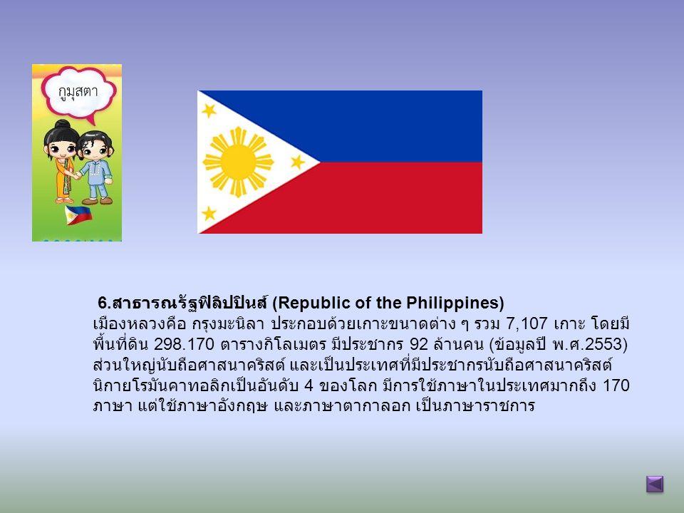 6. สาธารณรัฐฟิลิปปินส์ (Republic of the Philippines) เมืองหลวงคือ กรุงมะนิลา ประกอบด้วยเกาะขนาดต่าง ๆ รวม 7,107 เกาะ โดยมี พื้นที่ดิน 298.170 ตารางกิโ